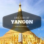 Dreams of Yangon: Wandering Back in Time in Myanmar's Old Capital